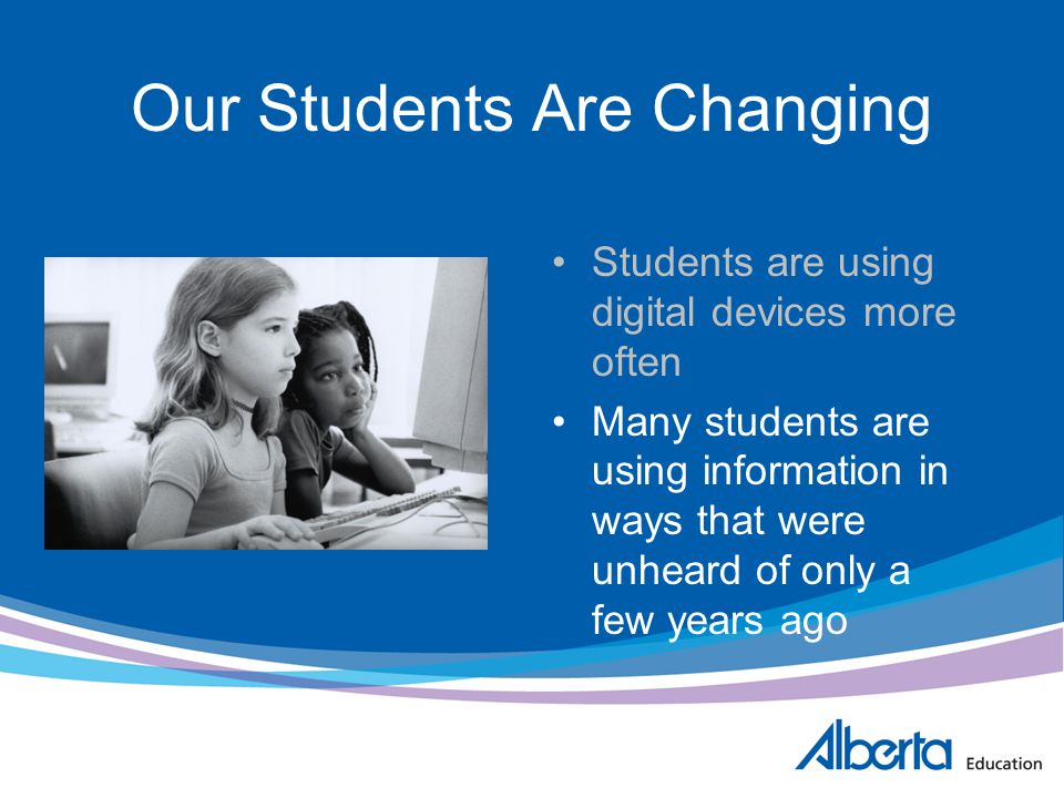 Our Students Are Changing Students are using digital devices more often Many students are using information in ways that were unheard of only a few ye