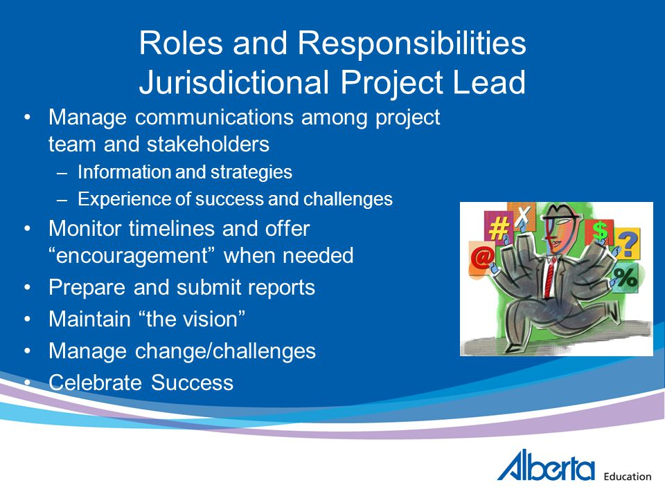 Roles and Responsibilities Jurisdictional Project Lead Manage communications among project team and stakeholders –Information and strategies –Experien
