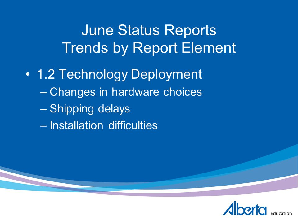 June Status Reports Trends by Report Element 1.2 Technology Deployment –Changes in hardware choices –Shipping delays –Installation difficulties