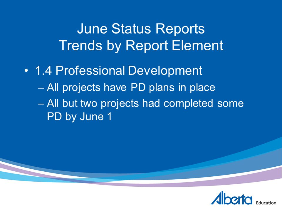 June Status Reports Trends by Report Element 1.4 Professional Development –All projects have PD plans in place –All but two projects had completed som