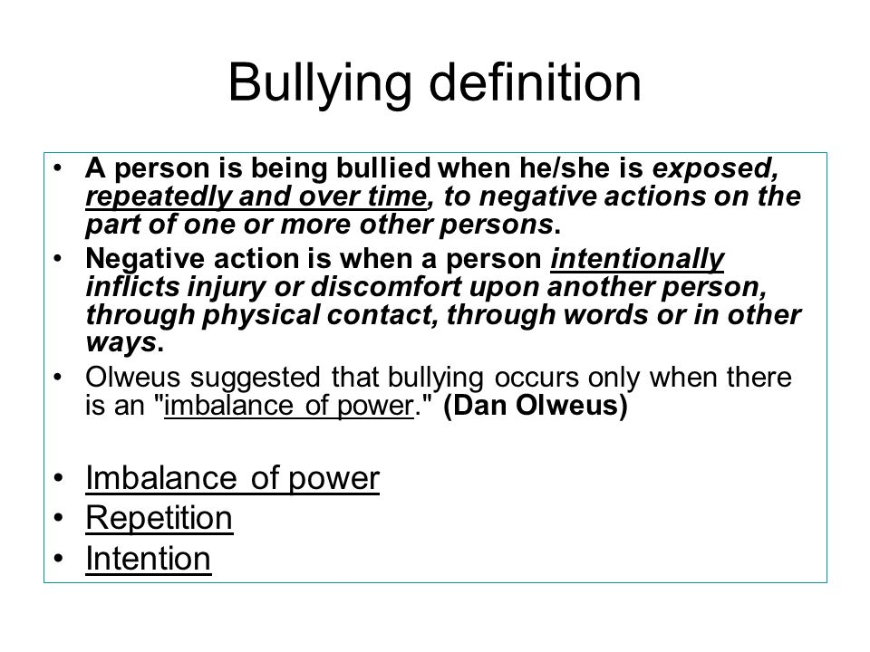 Bullying definition A person is being bullied when he/she is exposed, repeatedly and over time, to negative actions on the part of one or more other persons.