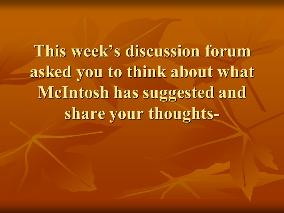 This week's discussion forum asked you to think about what McIntosh has suggested and share your thoughts-