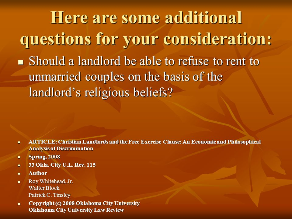 Here are some additional questions for your consideration: Should a landlord be able to refuse to rent to unmarried couples on the basis of the landlord's religious beliefs.