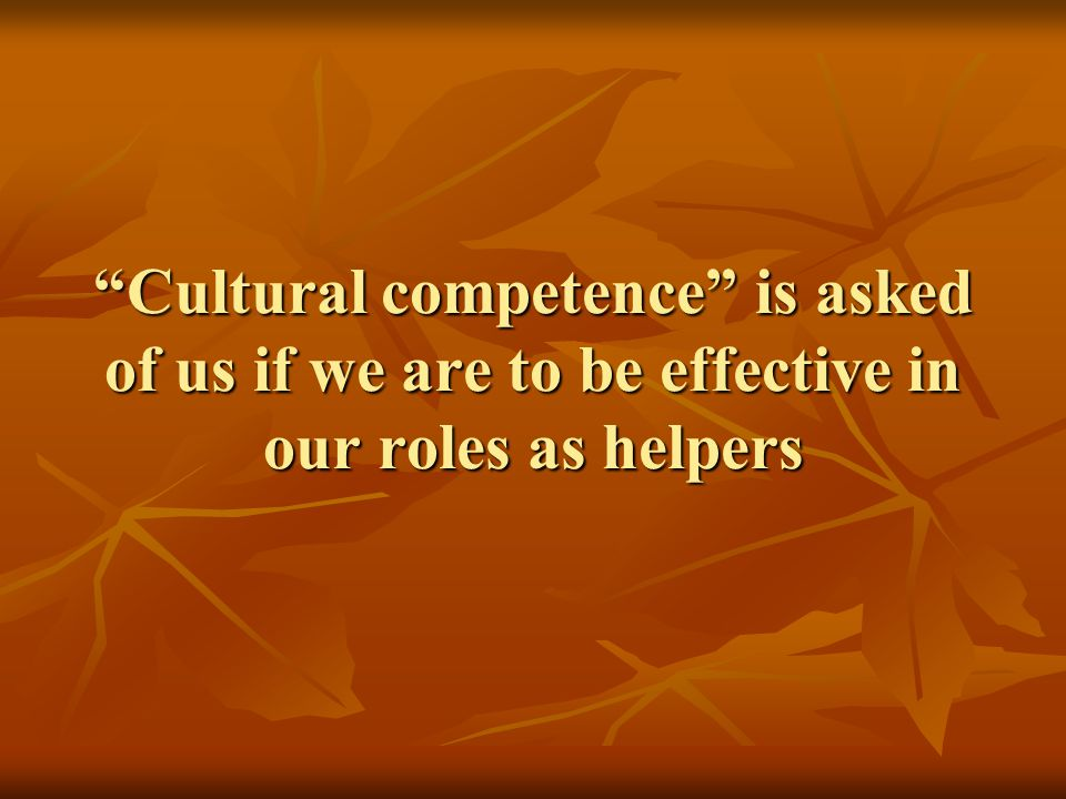 Cultural competence is asked of us if we are to be effective in our roles as helpers