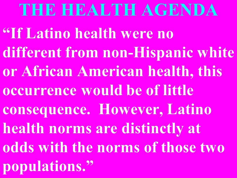 THE HEALTH AGENDA If Latino health were no different from non-Hispanic white or African American health, this occurrence would be of little consequence.