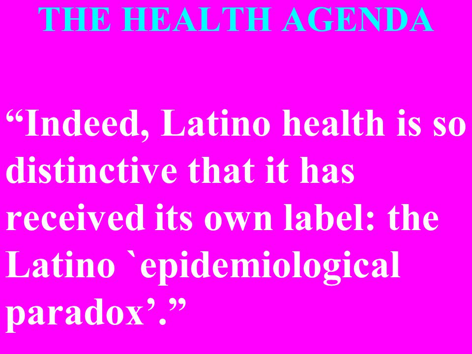 THE HEALTH AGENDA Indeed, Latino health is so distinctive that it has received its own label: the Latino `epidemiological paradox'.