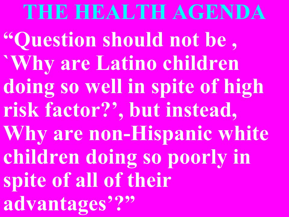THE HEALTH AGENDA Question should not be, `Why are Latino children doing so well in spite of high risk factor ', but instead, Why are non-Hispanic white children doing so poorly in spite of all of their advantages'
