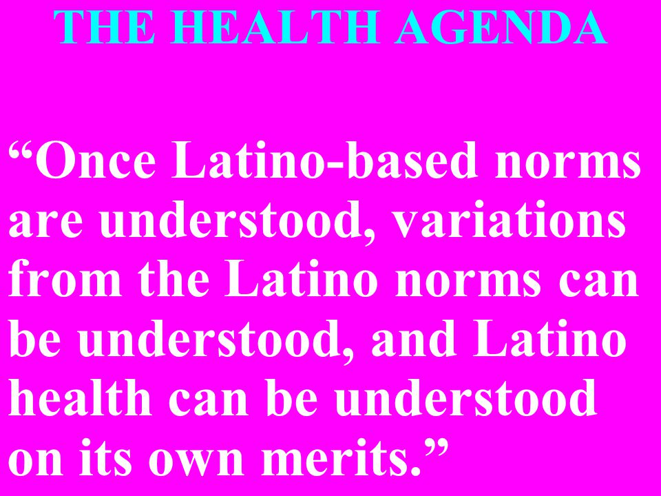 THE HEALTH AGENDA Once Latino-based norms are understood, variations from the Latino norms can be understood, and Latino health can be understood on its own merits.