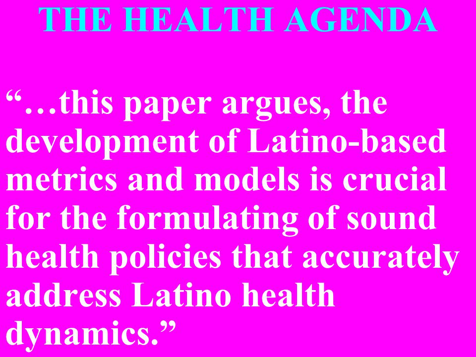 THE HEALTH AGENDA …this paper argues, the development of Latino-based metrics and models is crucial for the formulating of sound health policies that accurately address Latino health dynamics.