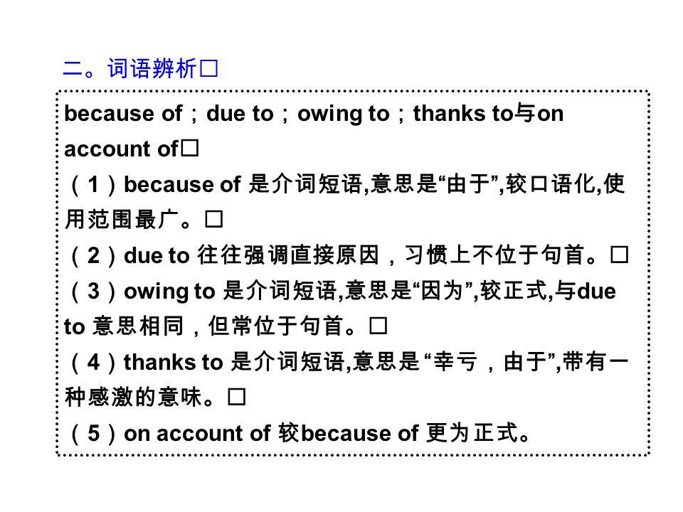 二。词语辨析 because of ; due to ; owing to ; thanks to 与 on account of ( 1 ) because of 是介词短语, 意思是 由于 , 较口语化, 使 用范围最广。 ( 2 ) due to 往往强调直接原因,习惯上不位于句首。 ( 3 ) owing to 是介词短语, 意思是 因为 , 较正式, 与 due to 意思相同,但常位于句首。 ( 4 ) thanks to 是介词短语, 意思是 幸亏,由于 , 带有一 种感激的意味。 ( 5 ) on account of 较 because of 更为正式。