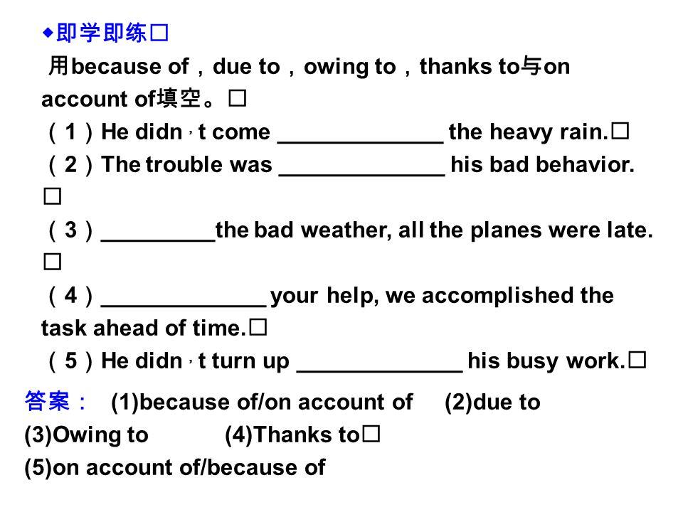 ◆即学即练 用 because of , due to , owing to , thanks to 与 on account of 填空。 ( 1 ) He didn , t come _____________ the heavy rain.