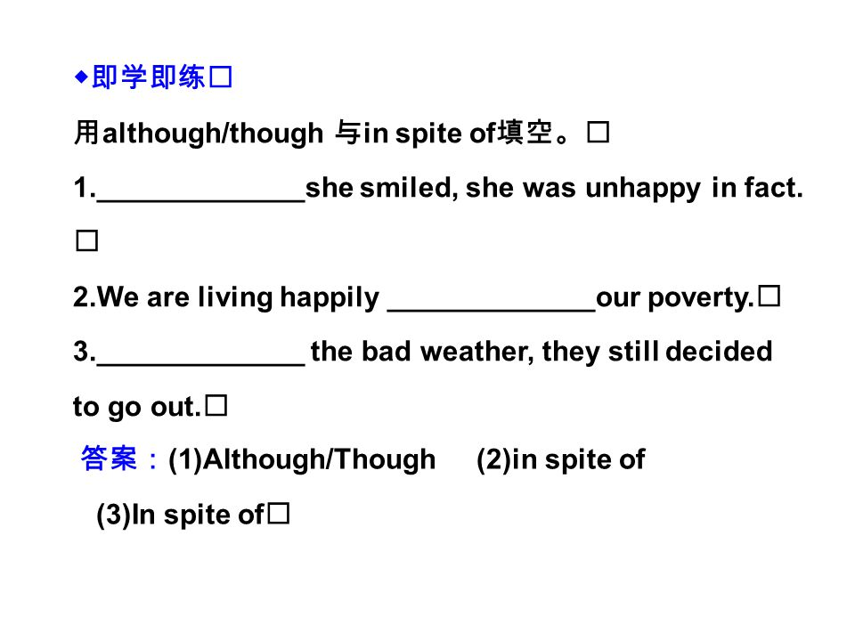 ◆即学即练 用 although/though 与 in spite of 填空。 1._____________she smiled, she was unhappy in fact.