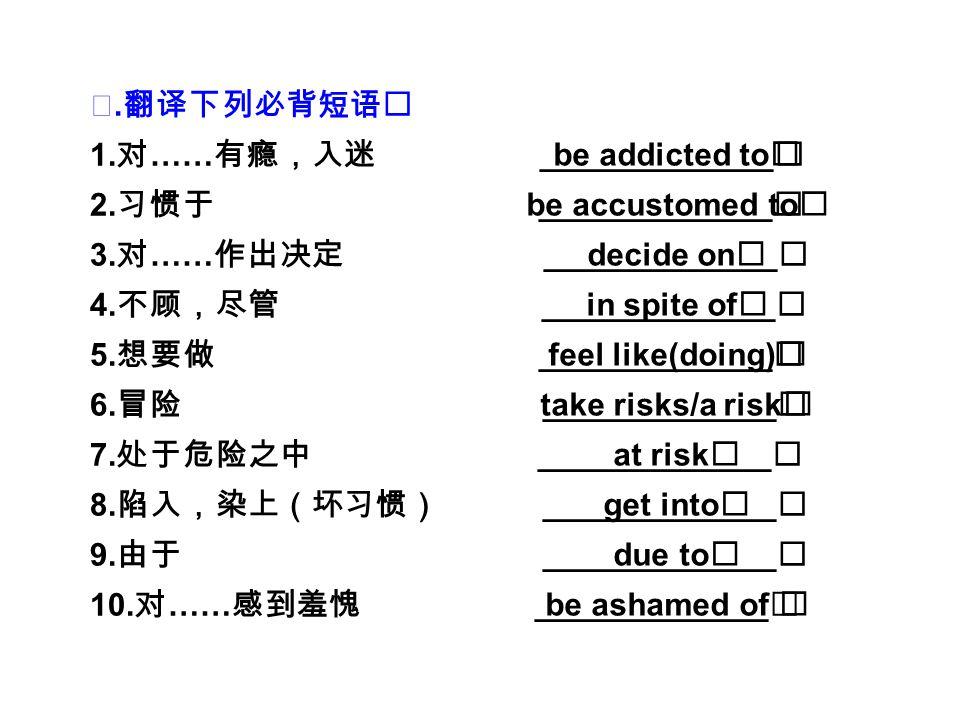 Ⅲ. 翻译下列必背短语 1. 对 …… 有瘾,入迷 _____________ 2. 习惯于 _____________ 3.