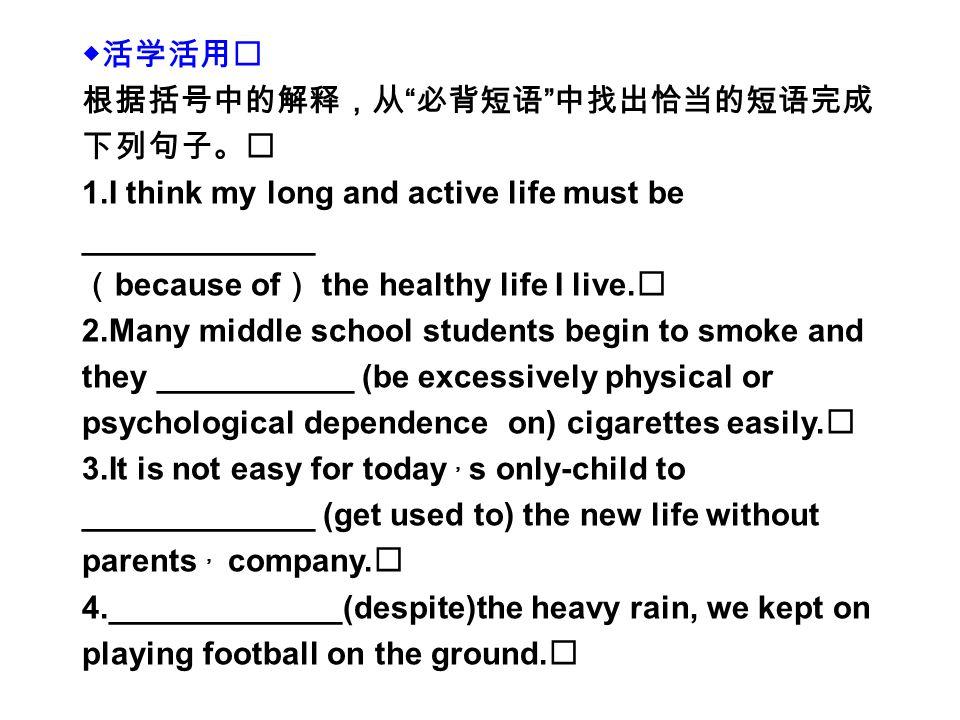 ◆活学活用 根据括号中的解释,从 必背短语 中找出恰当的短语完成 下列句子。 1.I think my long and active life must be _____________ ( because of ) the healthy life I live.
