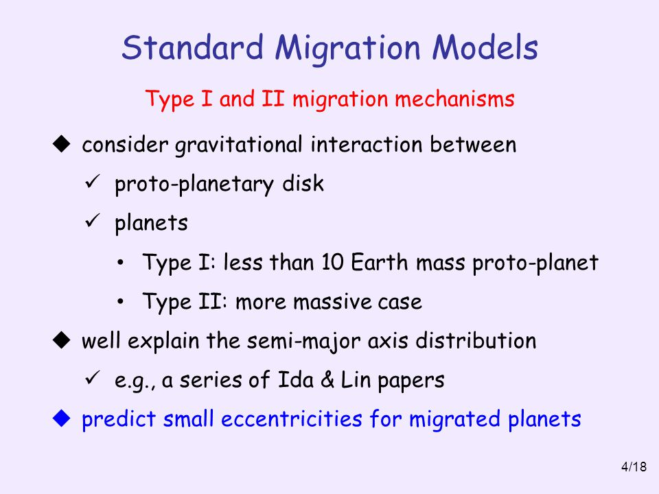 Standard Migration Models 4/18  consider gravitational interaction between proto-planetary disk planets Type I: less than 10 Earth mass proto-planet Type II: more massive case  well explain the semi-major axis distribution e.g., a series of Ida & Lin papers  predict small eccentricities for migrated planets Type I and II migration mechanisms