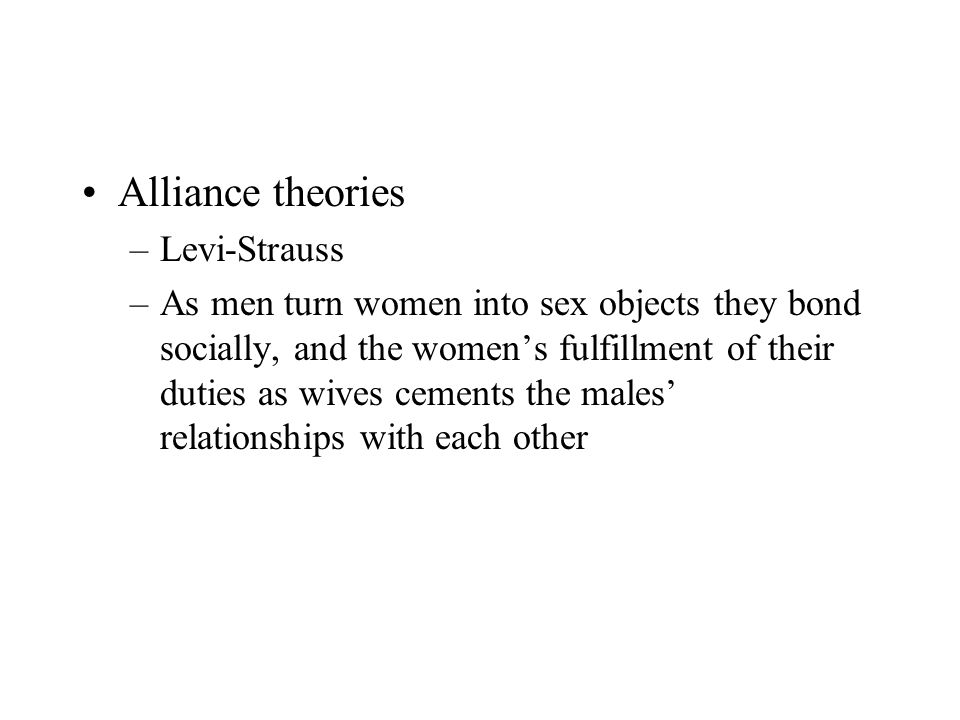 Alliance theories –Levi-Strauss –As men turn women into sex objects they bond socially, and the women's fulfillment of their duties as wives cements the males' relationships with each other