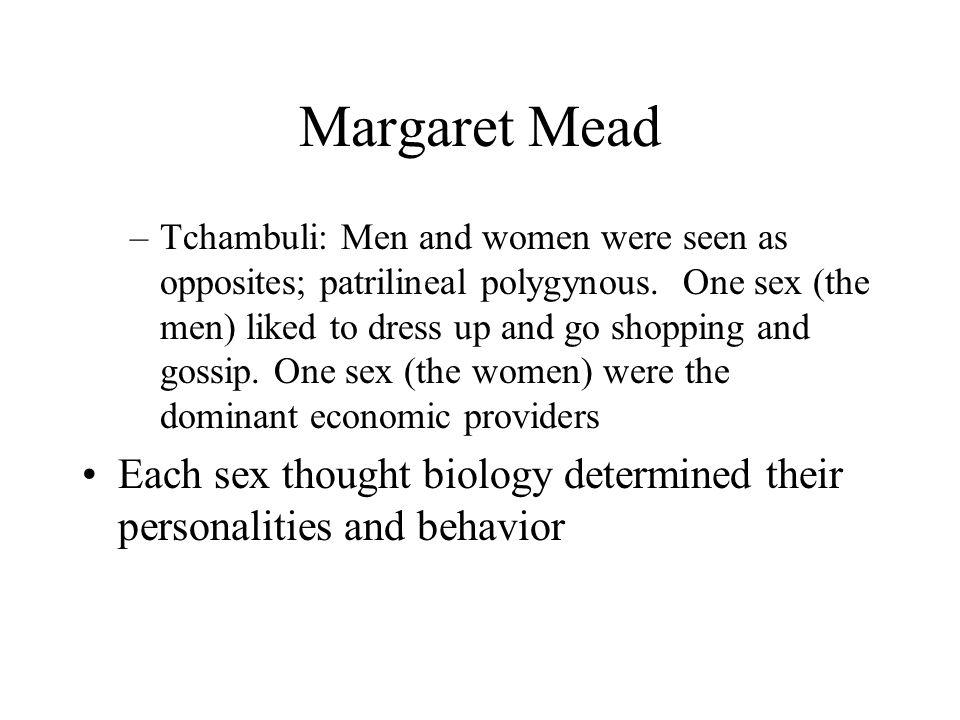 Margaret Mead –Tchambuli: Men and women were seen as opposites; patrilineal polygynous.