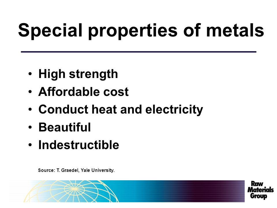 Special properties of metals High strength Affordable cost Conduct heat and electricity Beautiful Indestructible Source: T.