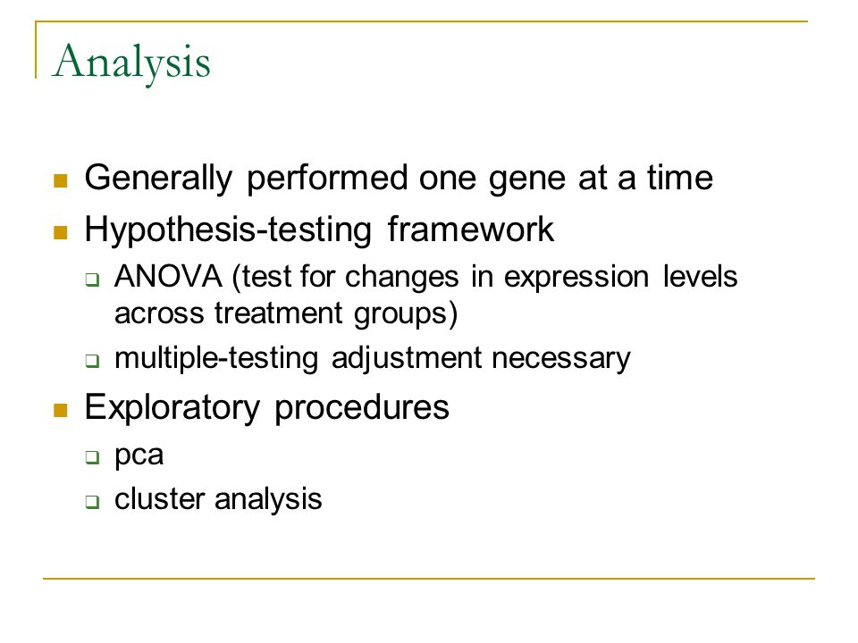 Analysis Generally performed one gene at a time Hypothesis-testing framework  ANOVA (test for changes in expression levels across treatment groups)  multiple-testing adjustment necessary Exploratory procedures  pca  cluster analysis