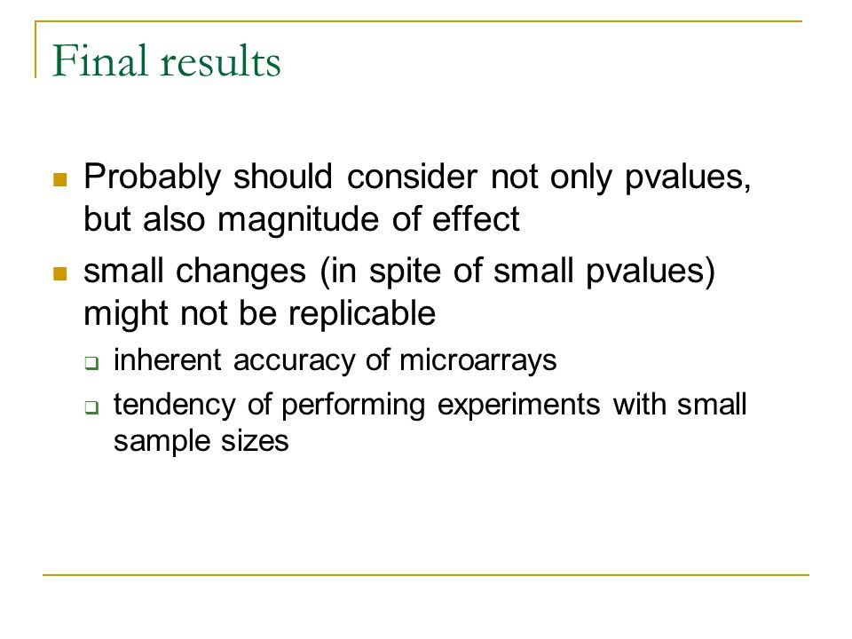 Final results Probably should consider not only pvalues, but also magnitude of effect small changes (in spite of small pvalues) might not be replicable  inherent accuracy of microarrays  tendency of performing experiments with small sample sizes