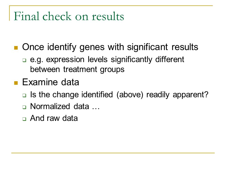 Final check on results Once identify genes with significant results  e.g. expression levels significantly different between treatment groups Examine