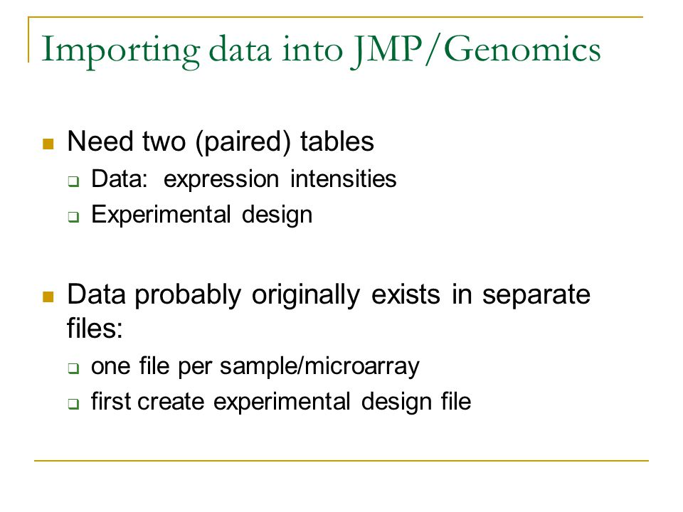 Importing data into JMP/Genomics Need two (paired) tables  Data: expression intensities  Experimental design Data probably originally exists in separate files:  one file per sample/microarray  first create experimental design file