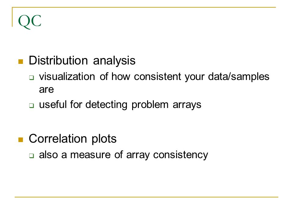 QC Distribution analysis  visualization of how consistent your data/samples are  useful for detecting problem arrays Correlation plots  also a meas
