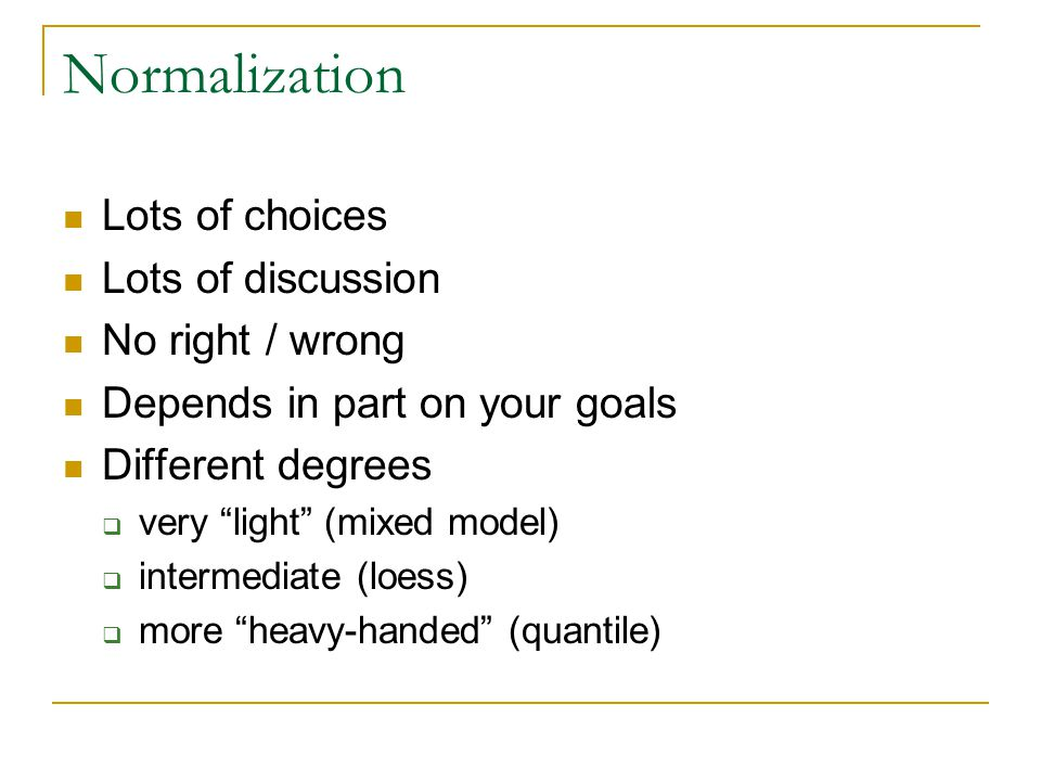 Normalization Lots of choices Lots of discussion No right / wrong Depends in part on your goals Different degrees  very light (mixed model)  intermediate (loess)  more heavy-handed (quantile)