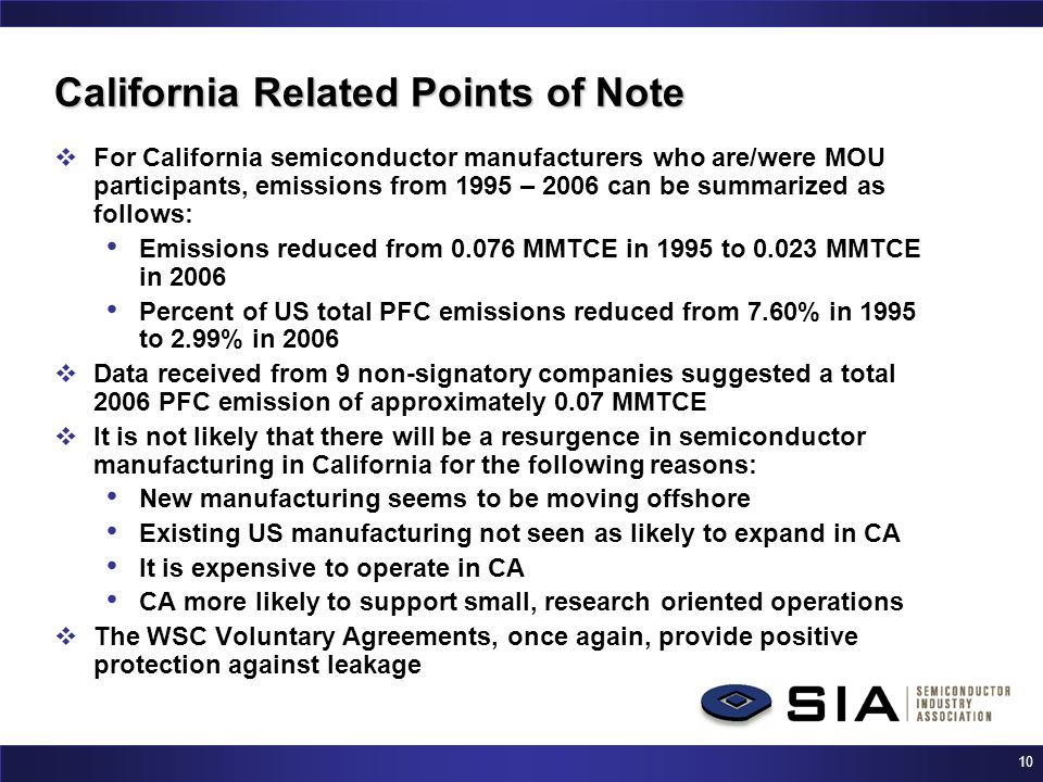 10 California Related Points of Note  For California semiconductor manufacturers who are/were MOU participants, emissions from 1995 – 2006 can be summarized as follows: Emissions reduced from 0.076 MMTCE in 1995 to 0.023 MMTCE in 2006 Percent of US total PFC emissions reduced from 7.60% in 1995 to 2.99% in 2006  Data received from 9 non-signatory companies suggested a total 2006 PFC emission of approximately 0.07 MMTCE  It is not likely that there will be a resurgence in semiconductor manufacturing in California for the following reasons: New manufacturing seems to be moving offshore Existing US manufacturing not seen as likely to expand in CA It is expensive to operate in CA CA more likely to support small, research oriented operations  The WSC Voluntary Agreements, once again, provide positive protection against leakage
