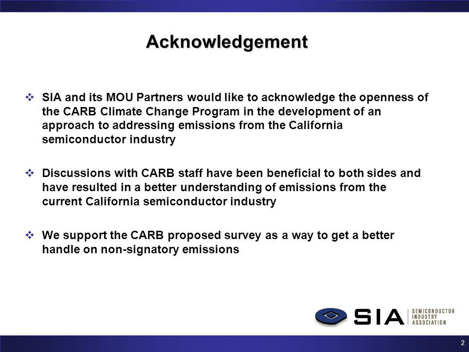 2 Acknowledgement  SIA and its MOU Partners would like to acknowledge the openness of the CARB Climate Change Program in the development of an approach to addressing emissions from the California semiconductor industry  Discussions with CARB staff have been beneficial to both sides and have resulted in a better understanding of emissions from the current California semiconductor industry  We support the CARB proposed survey as a way to get a better handle on non-signatory emissions