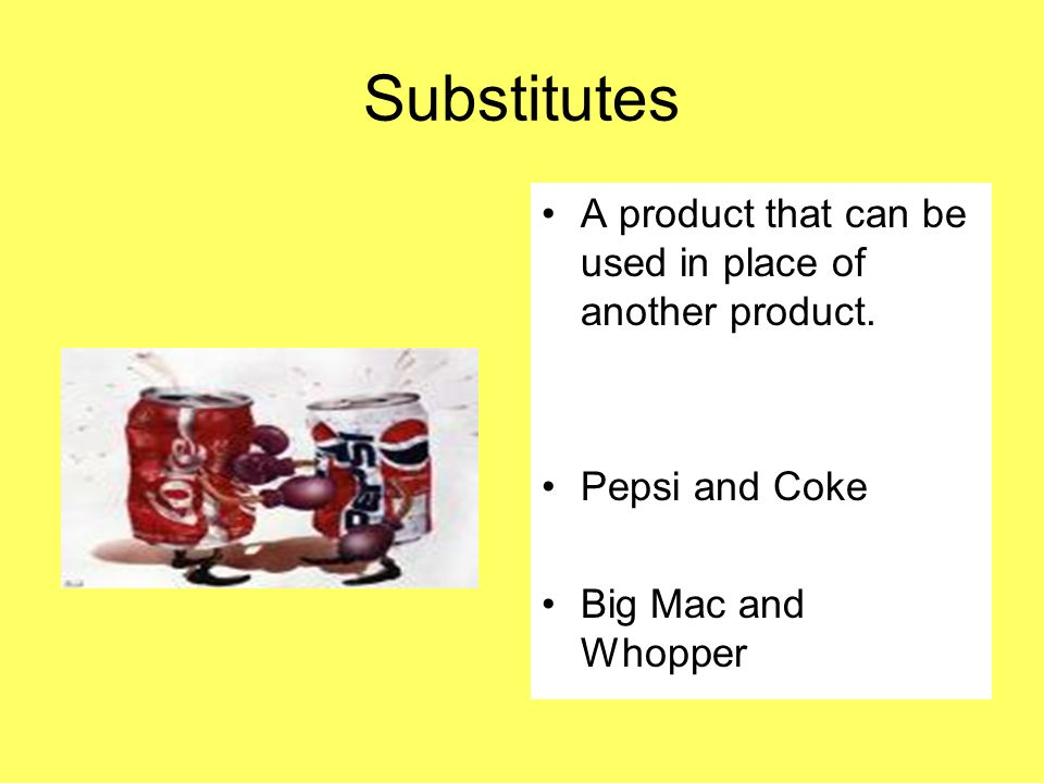 Substitutes A product that can be used in place of another product. Pepsi and Coke Big Mac and Whopper