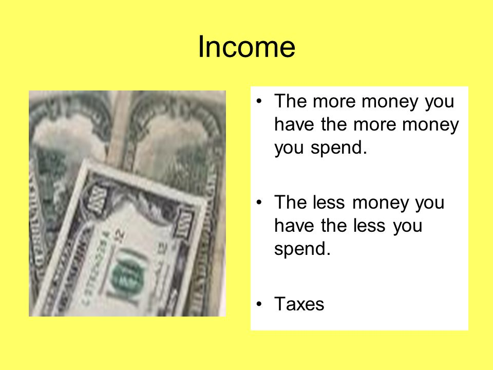 Income The more money you have the more money you spend. The less money you have the less you spend. Taxes