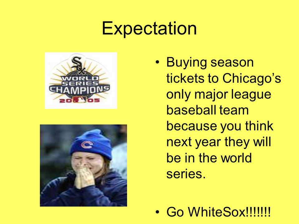 Expectation Buying season tickets to Chicago's only major league baseball team because you think next year they will be in the world series.