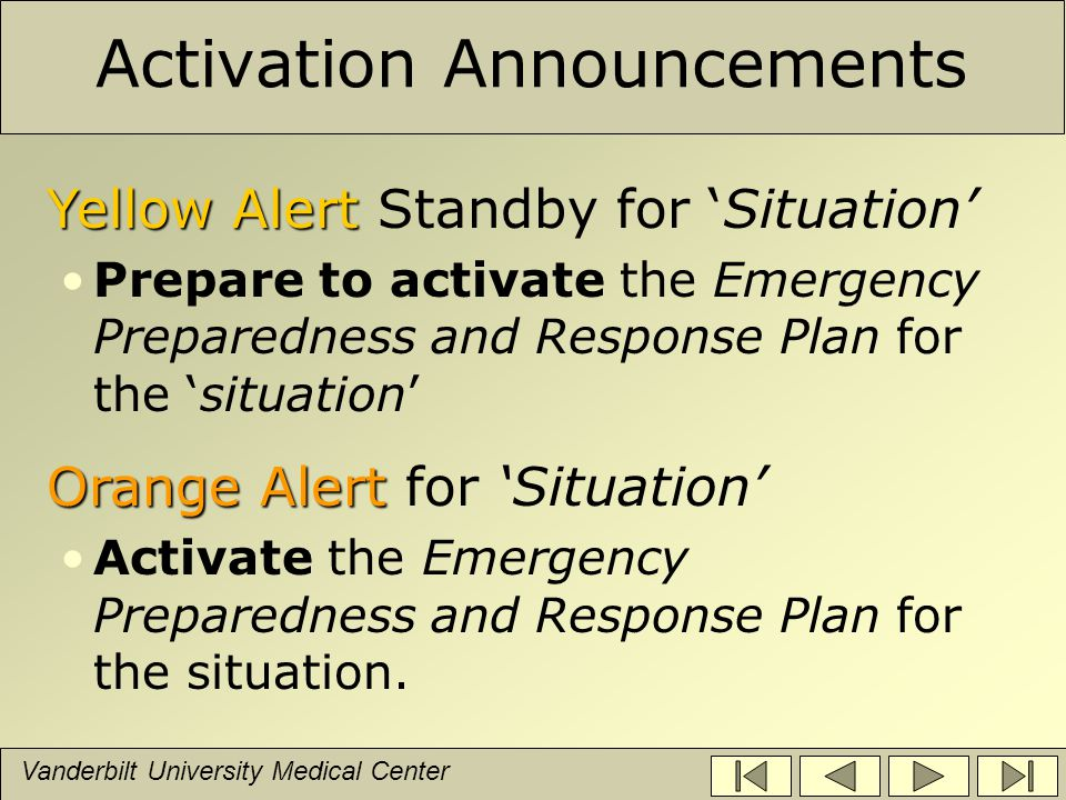 Vanderbilt University Medical Center Activation Announcements Yellow Alert Yellow Alert Standby for 'Situation' Prepare to activate the Emergency Preparedness and Response Plan for the 'situation' Orange Alert Orange Alert for 'Situation' Activate the Emergency Preparedness and Response Plan for the situation.