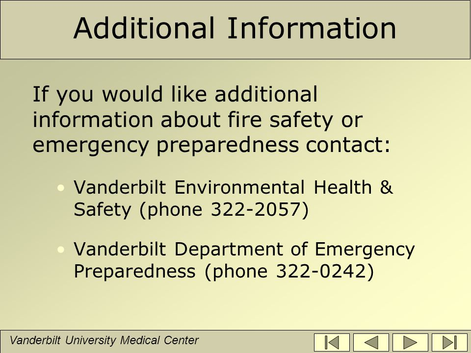 Vanderbilt University Medical Center Additional Information If you would like additional information about fire safety or emergency preparedness contact: Vanderbilt Environmental Health & Safety (phone 322-2057) Vanderbilt Department of Emergency Preparedness (phone 322-0242)