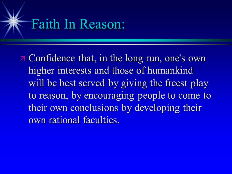 Faith In Reason: ä Confidence that, in the long run, one's own higher interests and those of humankind will be best served by giving the freest play t