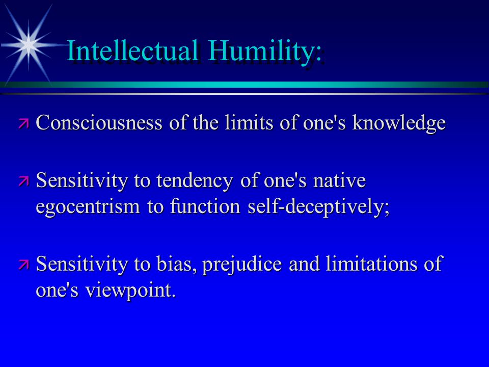Intellectual Humility: ä Consciousness of the limits of one's knowledge ä Sensitivity to tendency of one's native egocentrism to function self-decepti