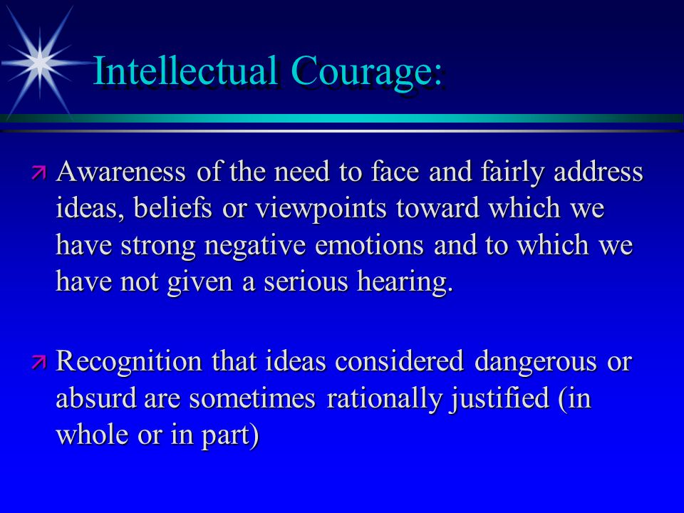 Intellectual Courage: ä Recognition that conclusions and beliefs inculated in us are sometimes false or misleading.