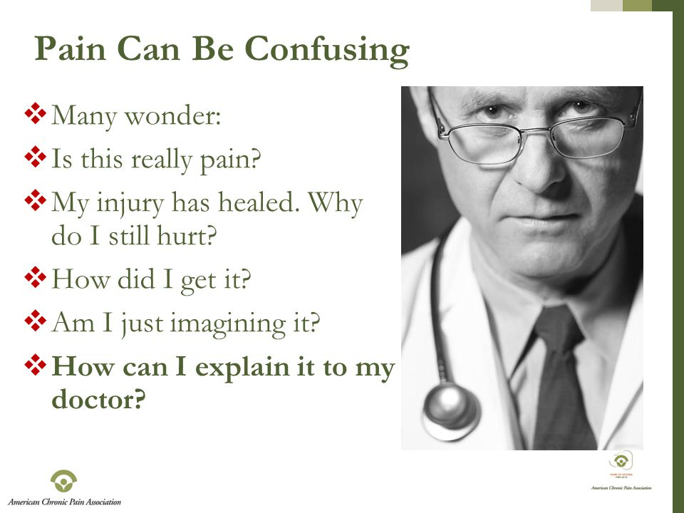 Pain Can Be Confusing  Many wonder:  Is this really pain.