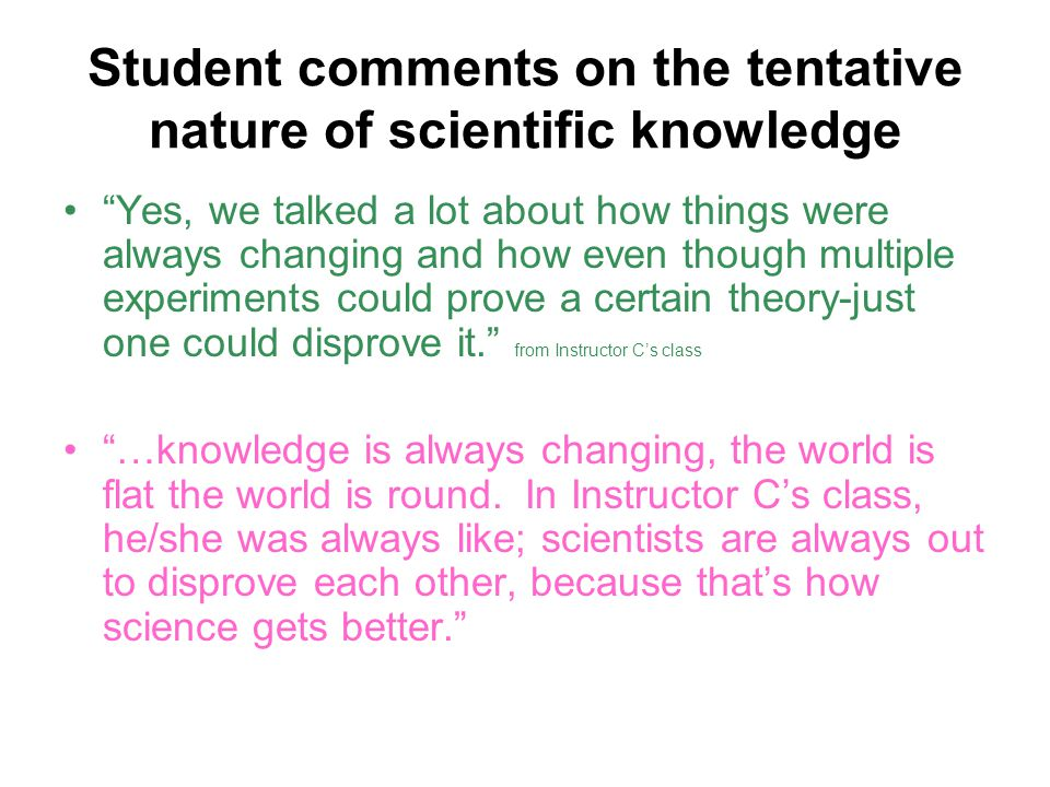 Student comments on the tentative nature of scientific knowledge Yes, we talked a lot about how things were always changing and how even though multiple experiments could prove a certain theory-just one could disprove it. from Instructor C's class …knowledge is always changing, the world is flat the world is round.