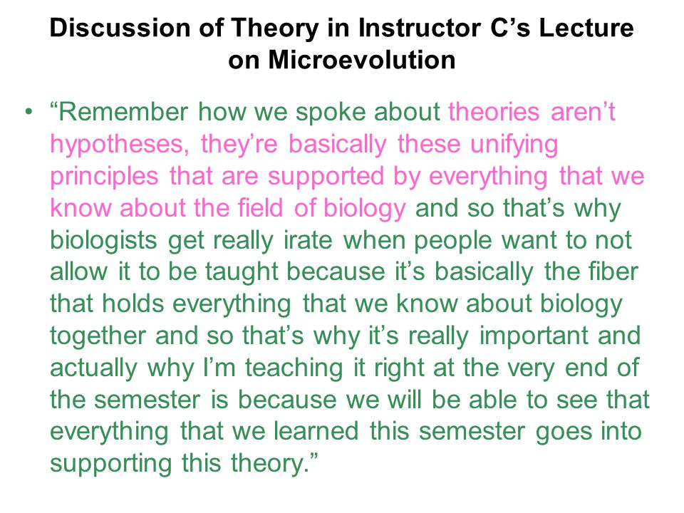 """Discussion of Theory in Instructor C's Lecture on Microevolution """"Remember how we spoke about theories aren't hypotheses, they're basically these unif"""
