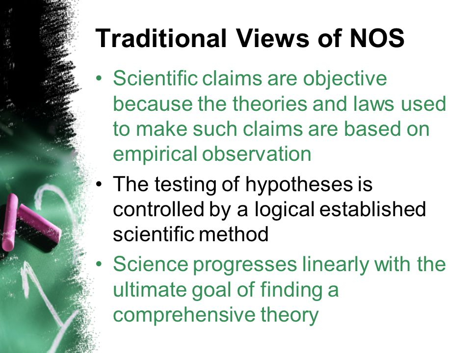 Traditional Views of NOS Scientific claims are objective because the theories and laws used to make such claims are based on empirical observation The