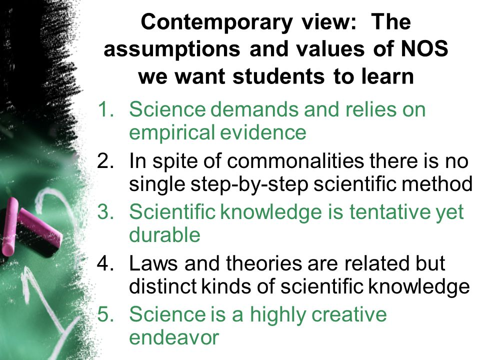 Contemporary view: The assumptions and values of NOS we want students to learn 1.Science demands and relies on empirical evidence 2.In spite of commonalities there is no single step-by-step scientific method 3.Scientific knowledge is tentative yet durable 4.Laws and theories are related but distinct kinds of scientific knowledge 5.Science is a highly creative endeavor