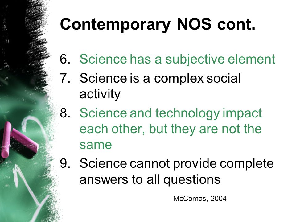 Contemporary NOS cont. 6.Science has a subjective element 7.Science is a complex social activity 8.Science and technology impact each other, but they