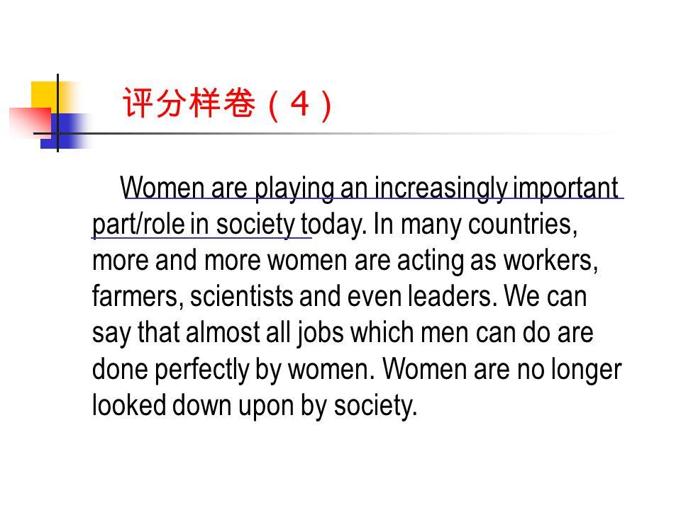 评分样卷( 4 ) Women are playing an increasingly important part/role in society today.