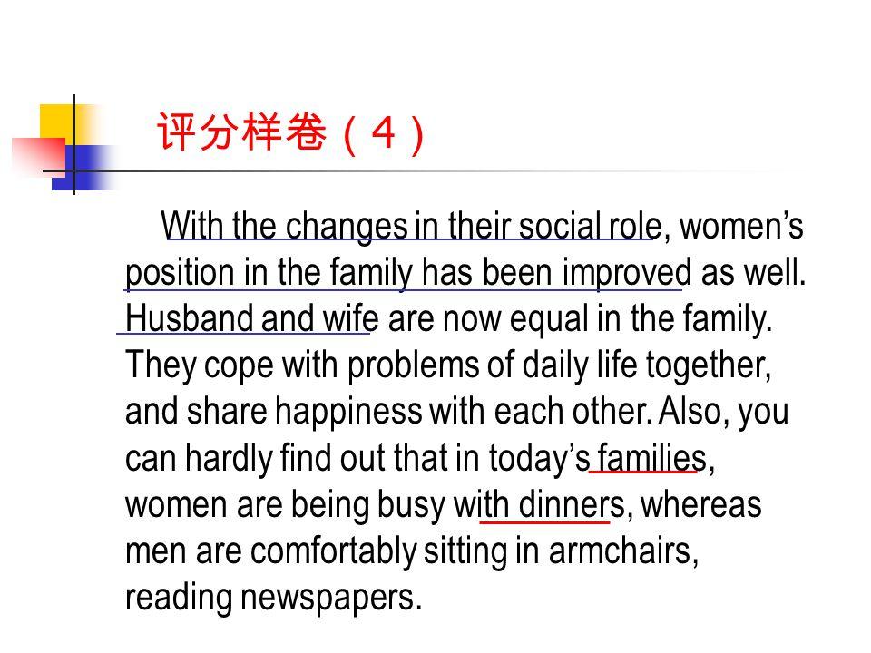 评分样卷( 4 ) With the changes in their social role, women's position in the family has been improved as well.