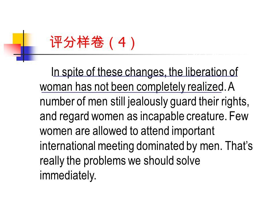 评分样卷( 4 ) In spite of these changes, the liberation of woman has not been completely realized.