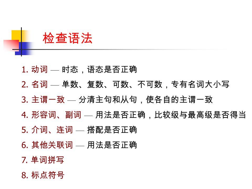 检查语法 1. 动词 — 时态,语态是否正确 2. 名词 — 单数、复数、可数、不可数,专有名词大小写 3.