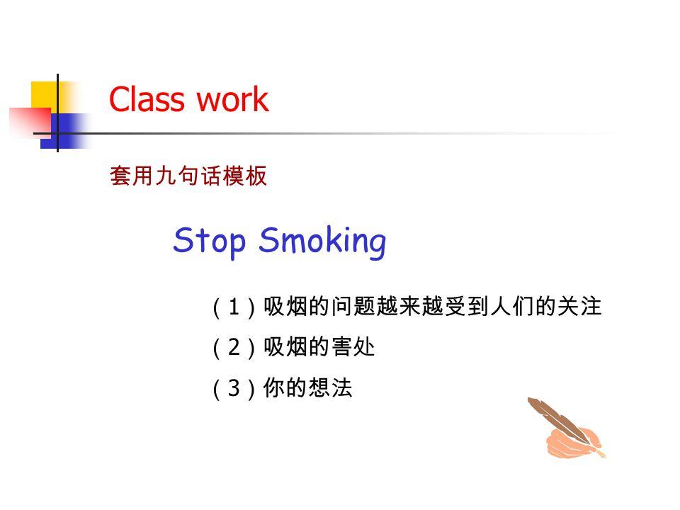 Class work 套用九句话模板 Stop Smoking ( 1 )吸烟的问题越来越受到人们的关注 ( 2 )吸烟的害处 ( 3 )你的想法