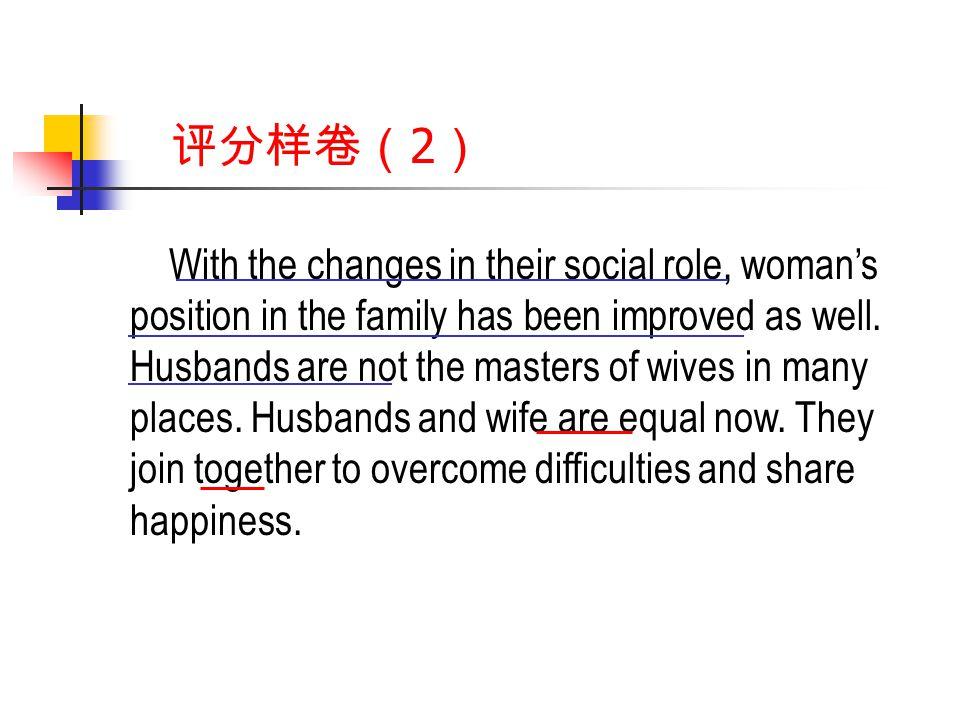 评分样卷( 2 ) With the changes in their social role, woman's position in the family has been improved as well.